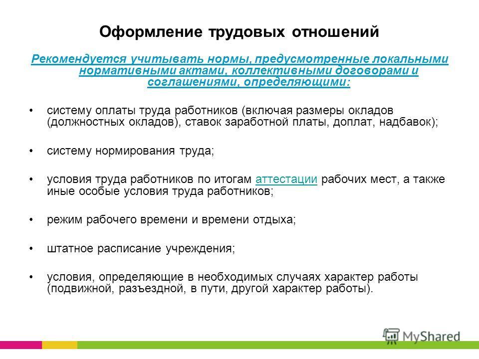 Оформление трудовых отношений Рекомендуется учитывать нормы, предусмотренные локальными нормативными актами, коллективными договорами и соглашениями, определяющими: систему оплаты труда работников (включая размеры окладов (должностных окладов), ставо