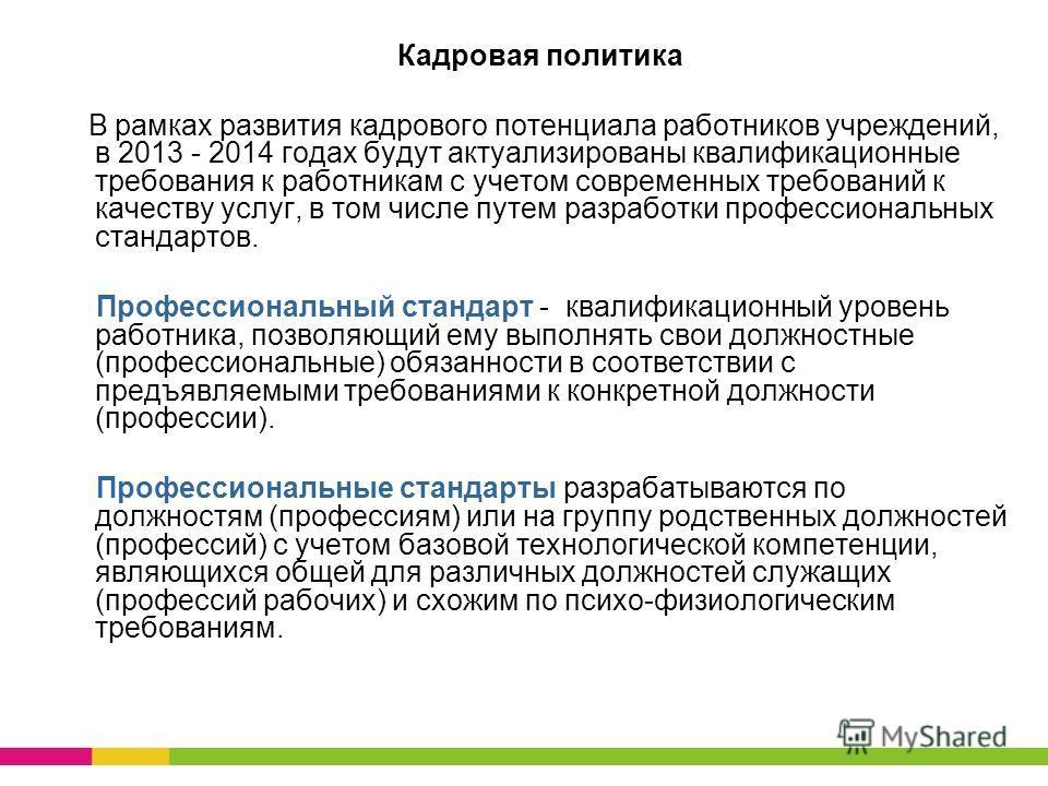 Кадровая политика В рамках развития кадрового потенциала работников учреждений, в 2013 - 2014 годах будут актуализированы квалификационные требования к работникам с учетом современных требований к качеству услуг, в том числе путем разработки професси