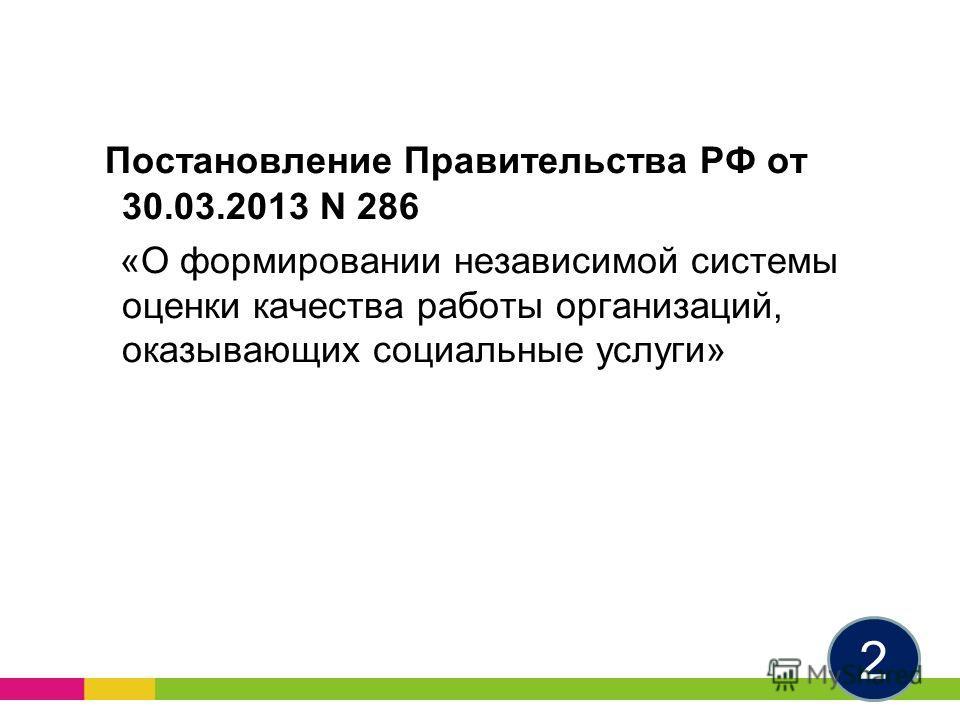 Постановление Правительства РФ от 30.03.2013 N 286 «О формировании независимой системы оценки качества работы организаций, оказывающих социальные услуги» 2