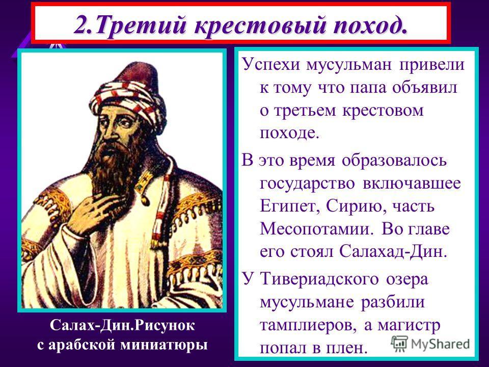 2.Третий крестовый поход. Успехи мусульман привели к тому что папа объявил о третьем крестовом походе. В это время образовалось государство включавшее Египет, Сирию, часть Месопотамии. Во главе его стоял Салахад-Дин. У Тивериадского озера мусульмане