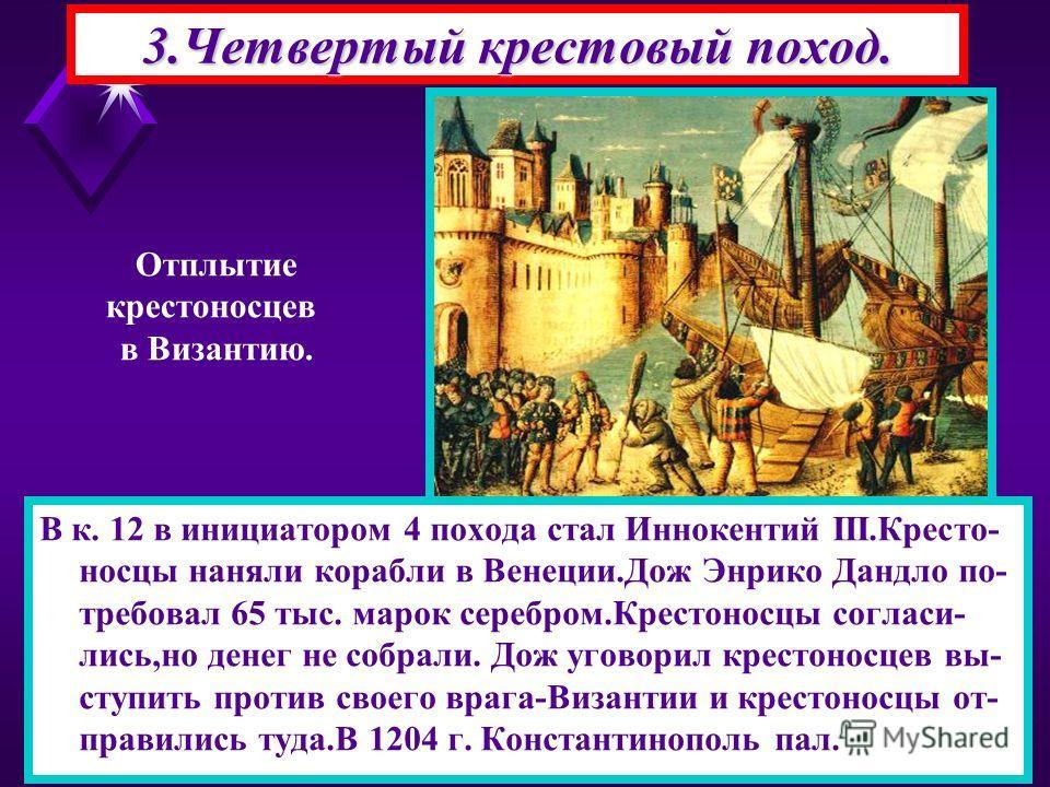 3.Четвертый крестовый поход. Отплытие крестоносцев в Византию. В к. 12 в инициатором 4 похода стал Иннокентий III.Кресто- носцы наняли корабли в Венеции.Дож Энрико Дандло по- требовал 65 тыс. марок серебром.Крестоносцы согласи- лись,но денег не собра