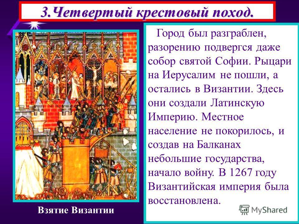 3.Четвертый крестовый поход. Город был разграблен, разорению подвергся даже собор святой Софии. Рыцари на Иерусалим не пошли, а остались в Византии. Здесь они создали Латинскую Империю. Местное население не покорилось, и создав на Балканах небольшие