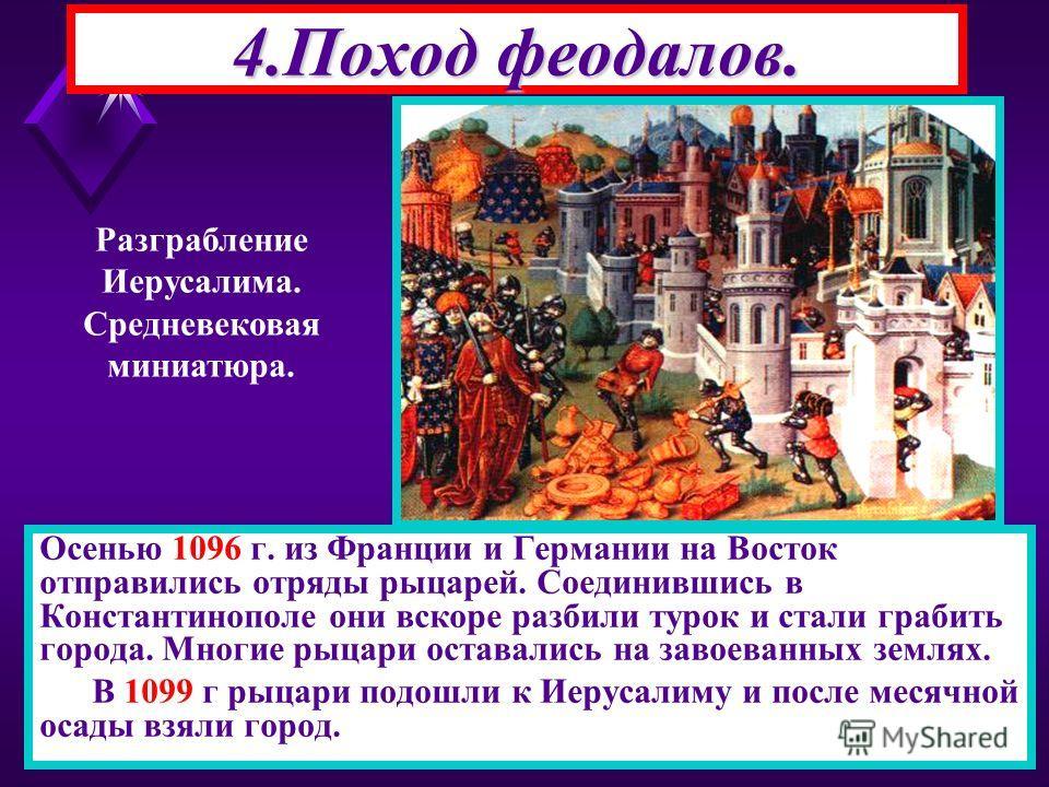Осенью 1096 г. из Франции и Германии на Восток отправились отряды рыцарей. Соединившись в Константинополе они вскоре разбили турок и стали грабить города. Многие рыцари оставались на завоеванных землях. В 1099 г рыцари подошли к Иерусалиму и после ме