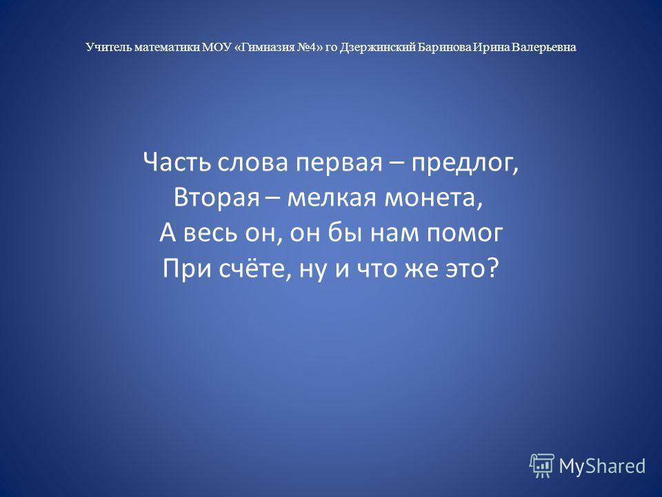 Учитель математики МОУ «Гимназия 4» го Дзержинский Баринова Ирина Валерьевна Часть слова первая – предлог, Вторая – мелкая монета, А весь он, он бы нам помог При счёте, ну и что же это?