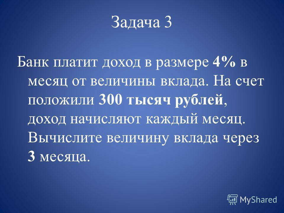 Задача 3 Банк платит доход в размере 4% в месяц от величины вклада. На счет положили 300 тысяч рублей, доход начисляют каждый месяц. Вычислите величину вклада через 3 месяца.