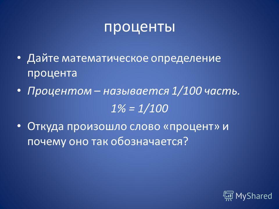 проценты Дайте математическое определение процента Процентом – называется 1/100 часть. 1% = 1/100 Откуда произошло слово «процент» и почему оно так обозначается?