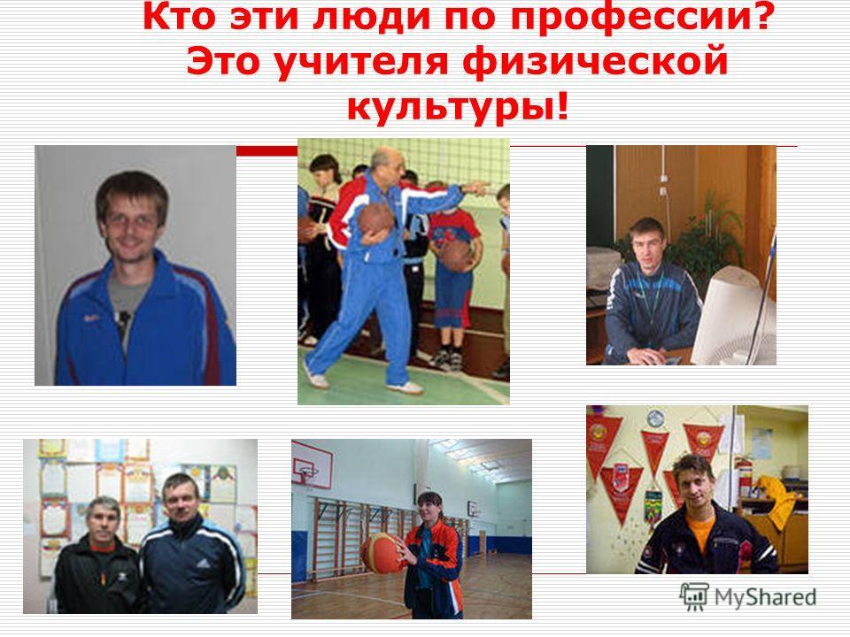Кто эти люди по профессии? Это учителя физической культуры!