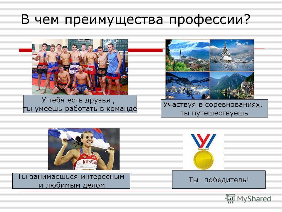 В чем преимущества профессии? У тебя есть друзья, ты умеешь работать в команде Участвуя в соревнованиях, ты путешествуешь Ты занимаешься интересным и любимым делом Ты- победитель!