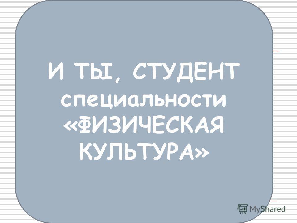 И ТЫ, СТУДЕНТ специальности «ФИЗИЧЕСКАЯ КУЛЬТУРА»