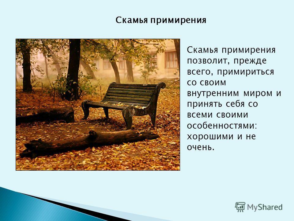 Скамья примирения Скамья примирения позволит, прежде всего, примириться со своим внутренним миром и принять себя со всеми своими особенностями: хорошими и не очень.