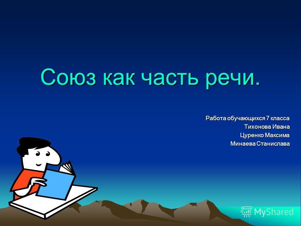 Союз как часть речи. Работа обучающихся 7 класса Тихонова Ивана Цуренко Максима Минаева Станислава