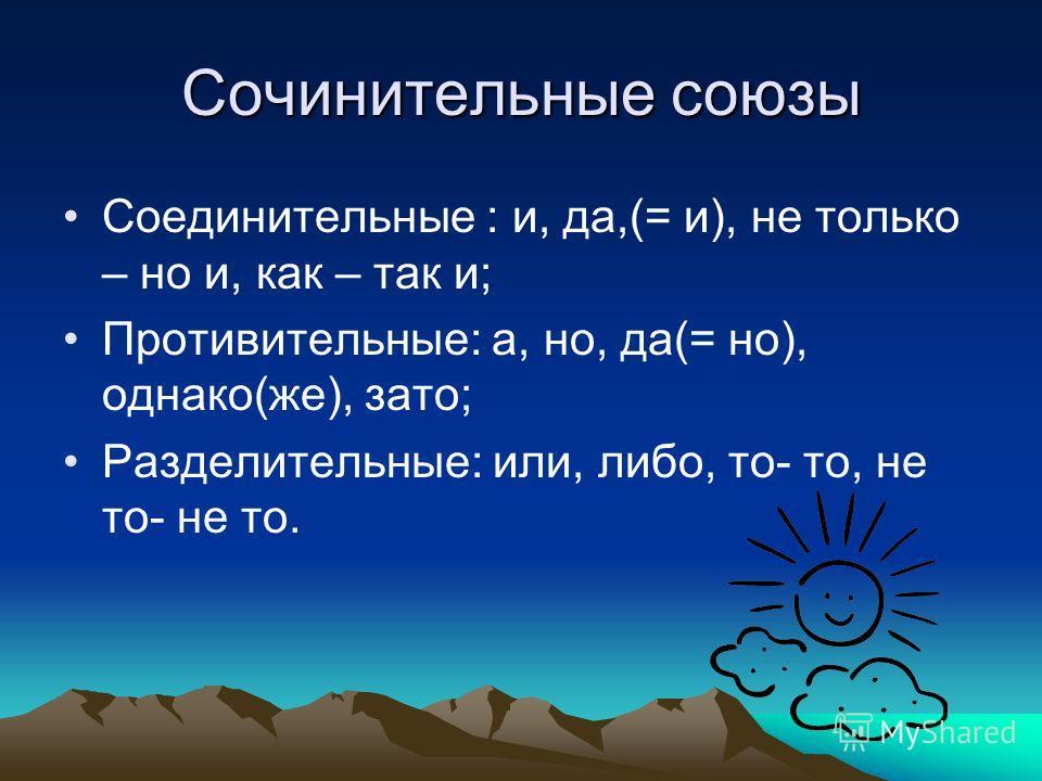 Сочинительные союзы Соединительные : и, да,(= и), не только – но и, как – так и; Противительные: а, но, да(= но), однако(же), зато; Разделительные: или, либо, то- то, не то- не то.