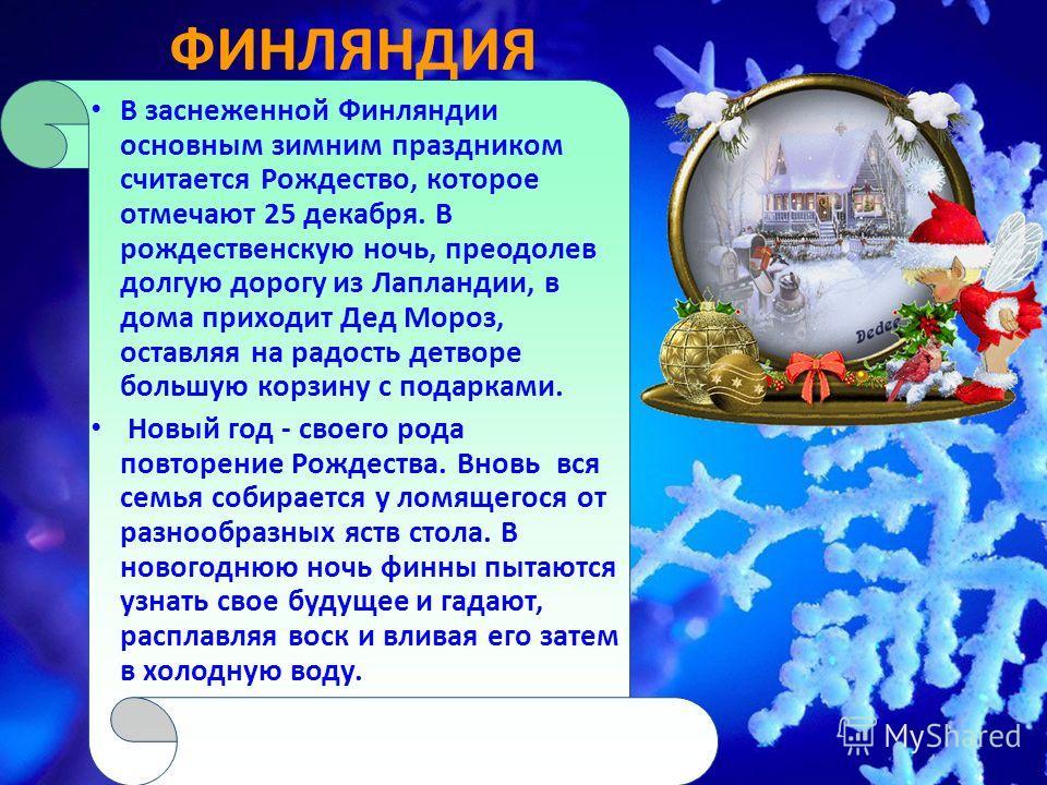 ФИНЛЯНДИЯ В заснеженной Финляндии основным зимним праздником считается Рождество, которое отмечают 25 декабря. В рождественскую ночь, преодолев долгую дорогу из Лапландии, в дома приходит Дед Мороз, оставляя на радость детворе большую корзину с подар