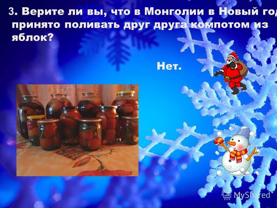 3. Верите ли вы, что в Монголии в Новый год принято поливать друг друга компотом из яблок? Нет.