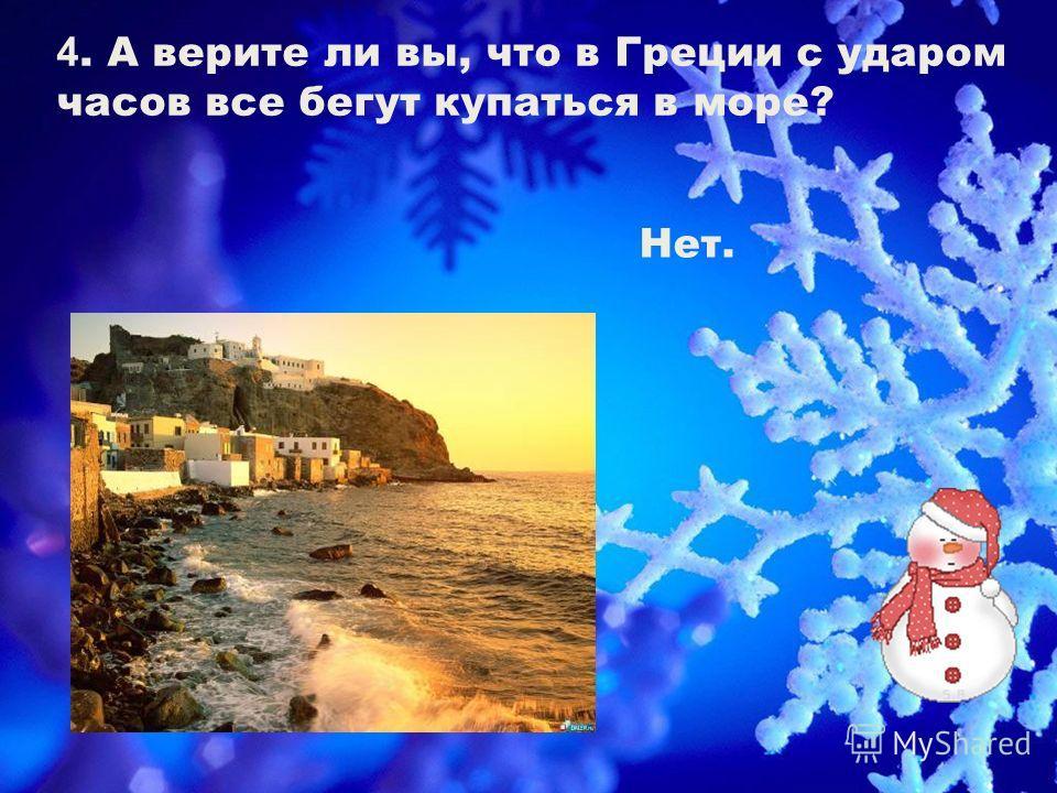 4. А верите ли вы, что в Греции с ударом часов все бегут купаться в море? Нет.