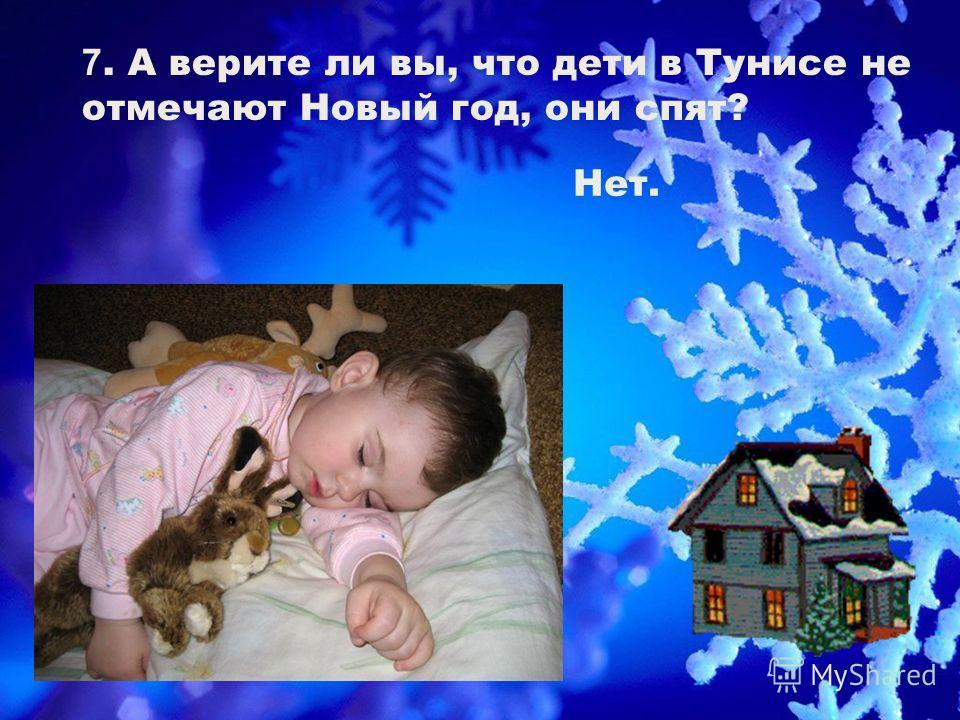 7. А верите ли вы, что дети в Тунисе не отмечают Новый год, они спят? Нет.
