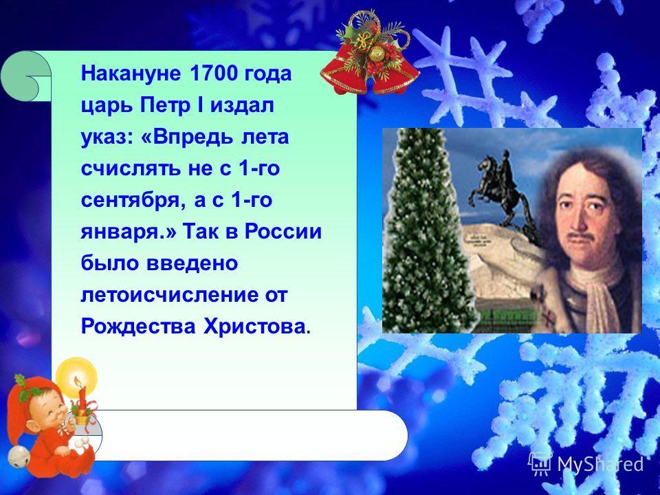 Накануне 1700 года царь Петр I издал указ: «Впредь лета счислять не с 1-го сентября, а с 1-го января.» Так в России было введено летоисчисление от Рождества Христова.