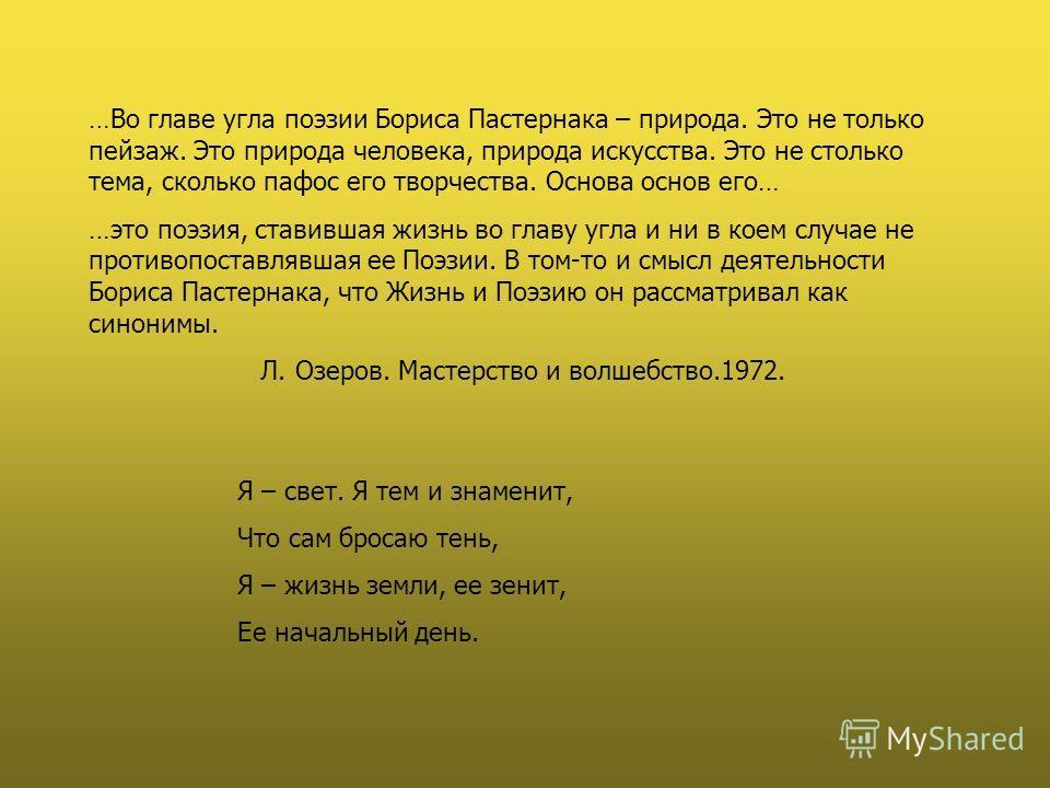 …Во главе угла поэзии Бориса Пастернака – природа. Это не только пейзаж. Это природа человека, природа искусства. Это не столько тема, сколько пафос его творчества. Основа основ его… …это поэзия, ставившая жизнь во главу угла и ни в коем случае не пр