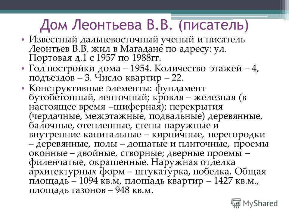 Дом Леонтьева В.В. (писатель) Известный дальневосточный ученый и писатель Леонтьев В.В. жил в Магадане по адресу: ул. Портовая д.1 с 1957 по 1988гг. Год постройки дома – 1954. Количество этажей – 4, подъездов – 3. Число квартир – 22. Конструктивные э