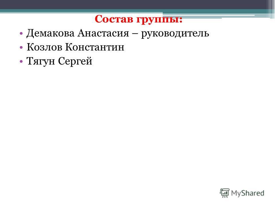 Состав группы: Демакова Анастасия – руководитель Козлов Константин Тягун Сергей