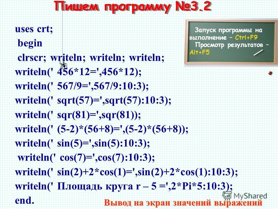 Пишем программу 3.2 Запуск программы на выполнение – Ctrl+F9 Просмотр результатов – Alt+F5 uses crt; begin clrscr; writeln; writeln; writeln; writeln(' 456*12=',456*12); writeln(' 567/9=',567/9:10:3); writeln(' sqrt(57)=',sqrt(57):10:3); writeln(' sq