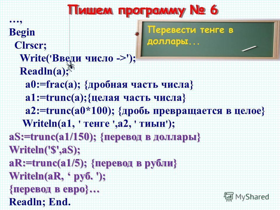 Пишем программу 6 Перевести тенге в доллары... …, Begin Clrscr; Write( ' Введи число ->'); Readln(а); a0:=frac(a); {дробная часть числа} a1:=trunc(a);{целая часть числа} a2:=trunc(a0*100); {дробь превращается в целое} Writeln(a1, ' тенге ',a2, ' тиын