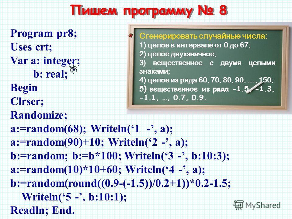 Пишем программу 8 Сгенерировать случайные числа: 1) целое в интервале от 0 до 67; 2) целое двухзначное; 3) вещественное с двумя целыми знаками; 4) целое из ряда 60, 70, 80, 90, …, 150; 5) вещественное из ряда -1.5, -1.3, -1.1, …, 0.7, 0.9. Program pr