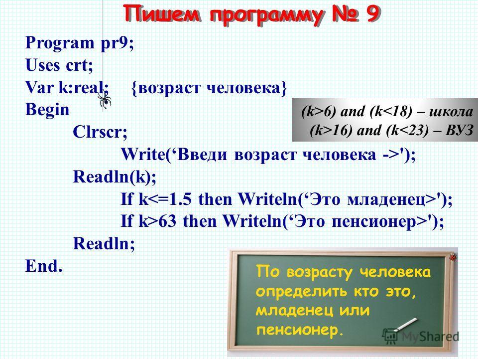 Пишем программу 9 По возрасту человека определить кто это, младенец или пенсионер. Program pr9; Uses crt; Var k:real; {возраст человека} Begin Clrscr; Write(Введи возраст человека ->'); Readln(k); If k '); If k>63 then Writeln(Это пенсионер>'); Readl