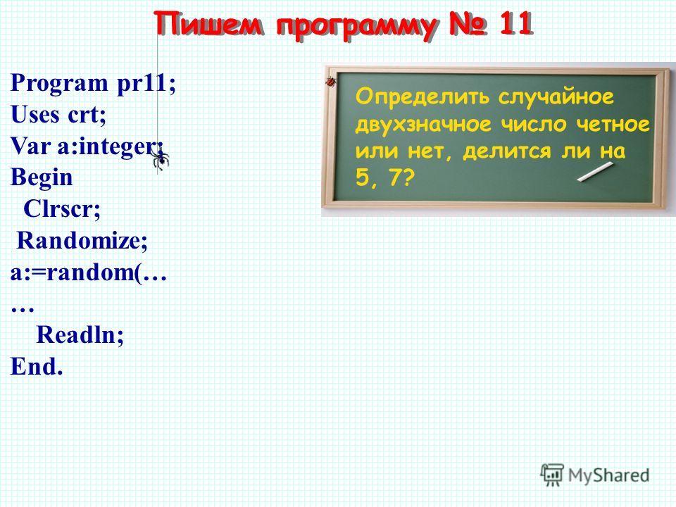 Пишем программу 11 Определить случайное двухзначное число четное или нет, делится ли на 5, 7? Program pr11; Uses crt; Var a:integer; Begin Clrscr; Randomize; a:=random(… … Readln; End.