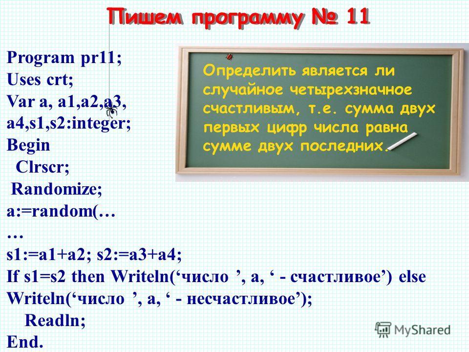 Пишем программу 11 Определить является ли случайное четырехзначное счастливым, т.е. сумма двух первых цифр числа равна сумме двух последних. Program pr11; Uses crt; Var a, a1,a2,a3, a4,s1,s2:integer; Begin Clrscr; Randomize; a:=random(… … s1:=a1+a2;