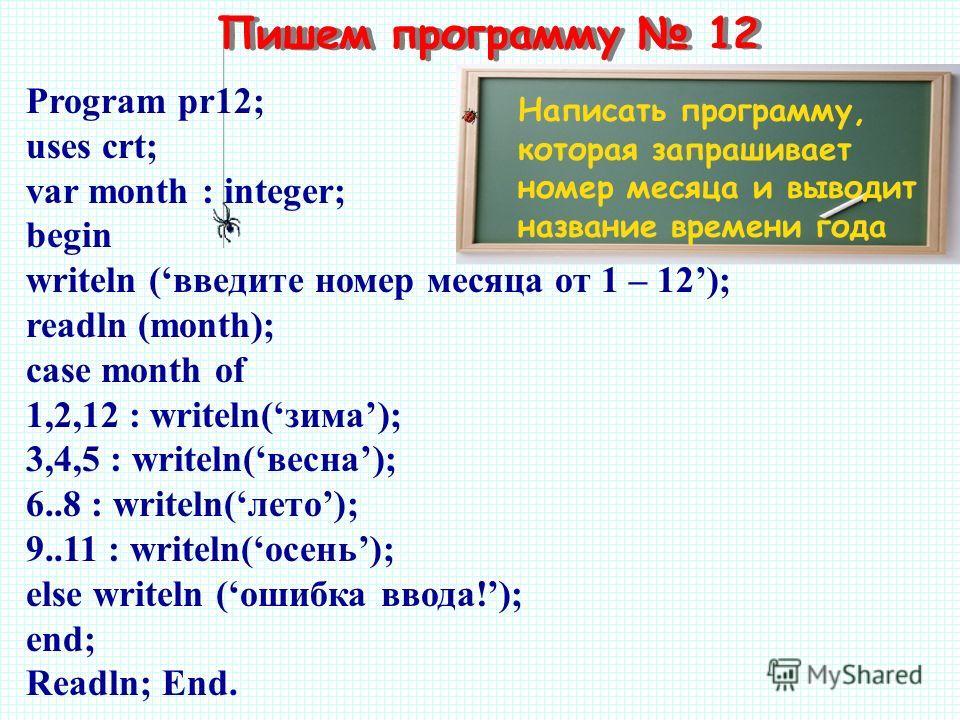 Пишем программу 12 Написать программу, которая запрашивает номер месяца и выводит название времени года Program pr12; uses crt; var month : integer; begin writeln (введите номер месяца от 1 – 12); readln (month); case month of 1,2,12 : writeln(зима);