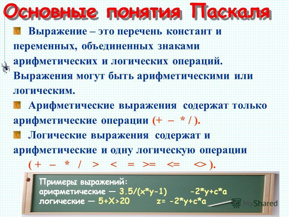 Основные понятия Паскаля Выражение – это перечень констант и переменных, объединенных знаками арифметических и логических операций. Выражения могут быть арифметическими или логическим. Арифметические выражения содержат только арифметические операции