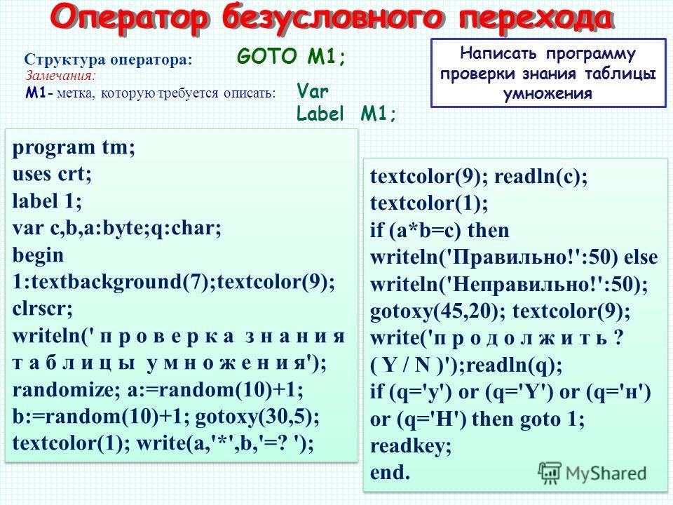 Написать программу проверки знания таблицы умножения GOTO M1; Структура оператора: Замечания: M1 - метка, которую требуется описать: program tm; uses crt; label 1; var c,b,a:byte;q:char; begin 1:textbackground(7);textcolor(9); clrscr; writeln(' п р о