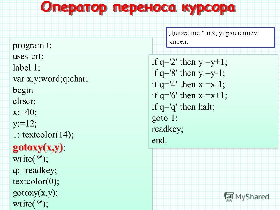 Движение * под управлением чисел. program t; uses crt; label 1; var x,y:word;q:char; begin clrscr; x:=40; y:=12; 1: textcolor(14); gotoxy(x,y) gotoxy(x,y) ; write('*'); q:=readkey; textcolor(0); gotoxy(x,y); write('*'); program t; uses crt; label 1;