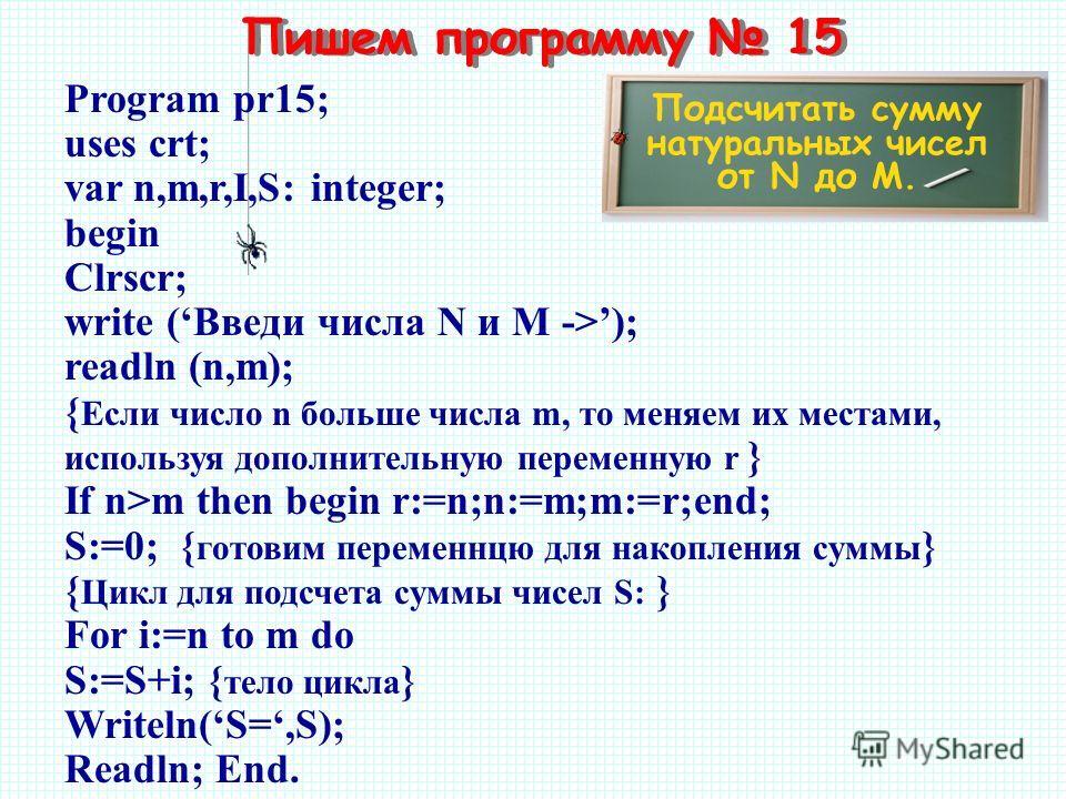 Пишем программу 15 Подсчитать сумму натуральных чисел от N до M. Program pr15; uses crt; var n,m,r,I,S: integer; begin Clrscr; write (Введи числа N и M ->); readln (n,m); { Если число n больше числа m, то меняем их местами, используя дополнительную п