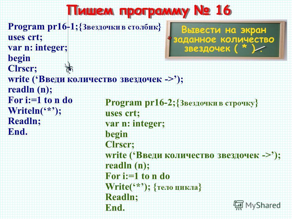 Пишем программу 16 Вывести на экран заданное количество звездочек ( * ). Program pr16-1;{ Звездочки в столбик } uses crt; var n: integer; begin Clrscr; write (Введи количество звездочек ->); readln (n); For i:=1 to n do Writeln(*); Readln; End. Progr