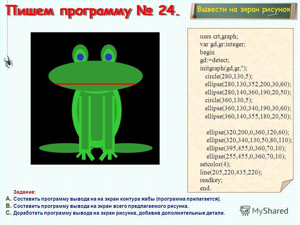 Пишем программу 24. Вывести на экран рисунок Задание: А. А. Составить программу вывода на на экран контура жабы (программа прилагается). В. В. Составить программу вывода на экран всего предлагаемого рисунка. С. С. Доработать программу вывода на экран