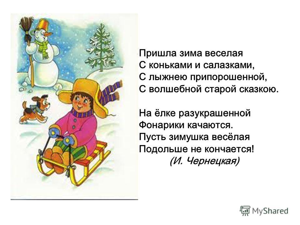 Пришла зима веселая С коньками и салазками, С лыжнею припорошенной, С волшебной старой сказкою. На ёлке разукрашенной Фонарики качаются. Пусть зимушка весёлая Подольше не кончается! (И. Чернецкая)