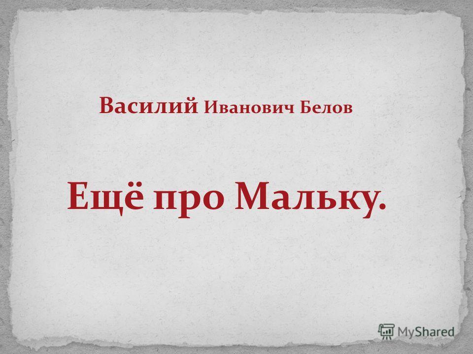 Василий Иванович Белов Ещё про Мальку.