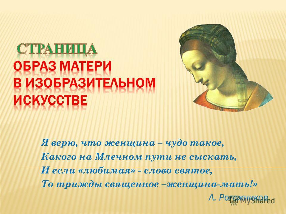 Я верю, что женщина – чудо такое, Какого на Млечном пути не сыскать, И если «любимая» - слово святое, То трижды священное –женщина-мать!» Л. Рогожников
