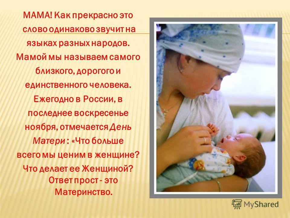 МАМА! Как прекрасно это слово одинаково звучит на языках разных народов. Мамой мы называем самого близкого, дорогого и единственного человека. Ежегодно в России, в последнее воскресенье ноября, отмечается День Матери : «Что больше всего мы ценим в же