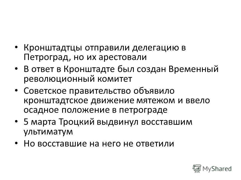 Кронштадтцы отправили делегацию в Петроград, но их арестовали В ответ в Кронштадте был создан Временный революционный комитет Советское правительство объявило кронштадтское движение мятежом и ввело осадное положение в петрограде 5 марта Троцкий выдви