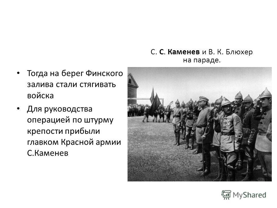 Тогда на берег Финского залива стали стягивать войска Для руководства операцией по штурму крепости прибыли главком Красной армии С.Каменев С. С. Каменев и В. К. Блюхер на параде.