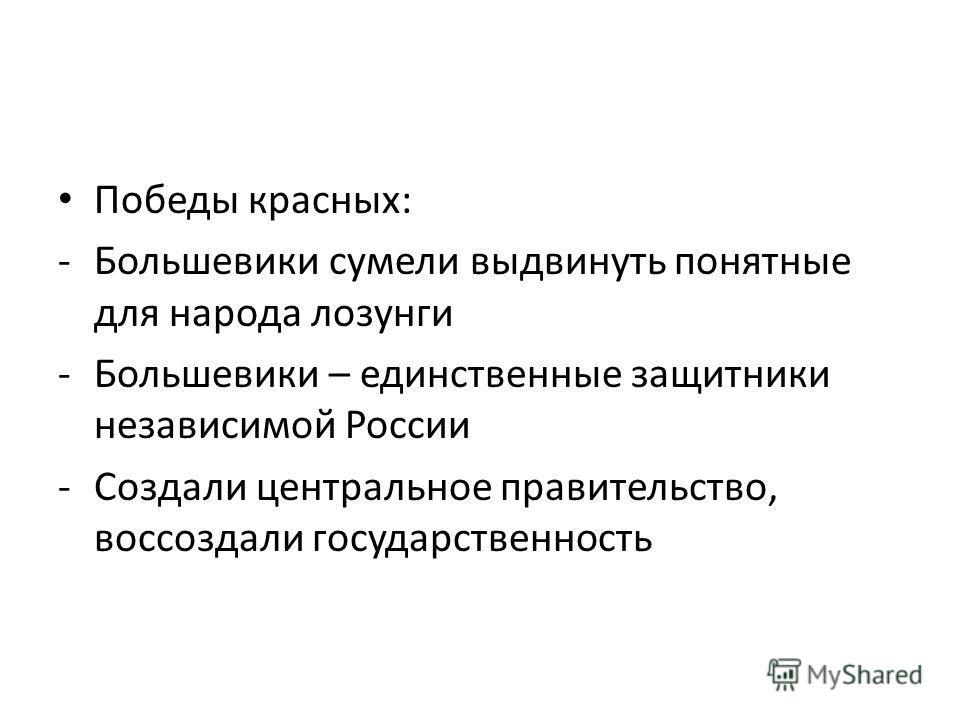 Победы красных: -Большевики сумели выдвинуть понятные для народа лозунги -Большевики – единственные защитники независимой России -Создали центральное правительство, воссоздали государственность