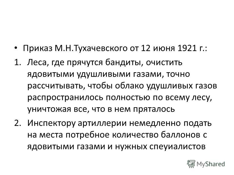 Приказ М.Н.Тухачевского от 12 июня 1921 г.: 1.Леса, где прячутся бандиты, очистить ядовитыми удушливыми газами, точно рассчитывать, чтобы облако удушливых газов распространилось полностью по всему лесу, уничтожая все, что в нем пряталось 2.Инспектору