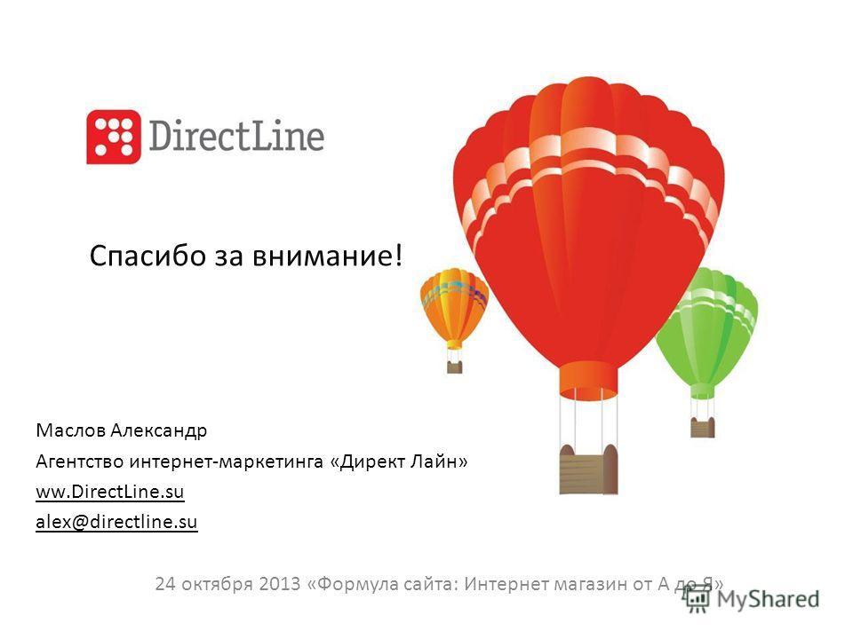 Спасибо за внимание! Маслов Александр Агентство интернет-маркетинга «Директ Лайн» ww.DirectLine.su alex@directline.su 24 октября 2013 «Формула сайта: Интернет магазин от А до Я»