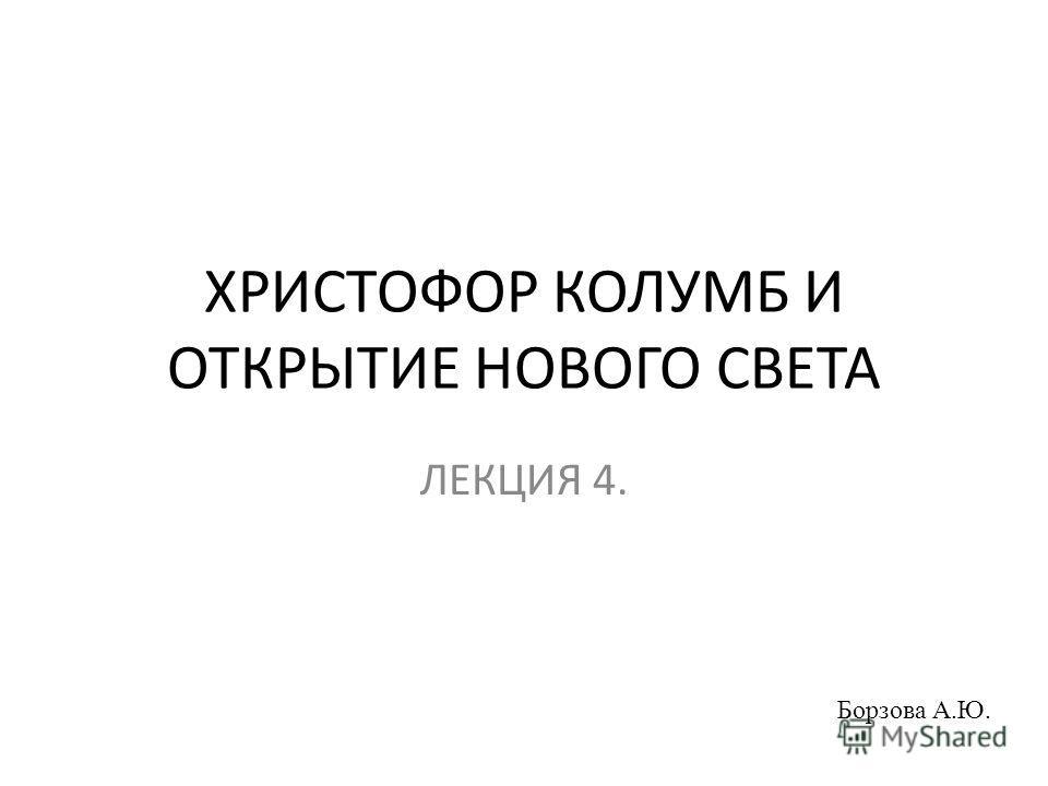 ХРИСТОФОР КОЛУМБ И ОТКРЫТИЕ НОВОГО СВЕТА ЛЕКЦИЯ 4. Борзова А.Ю.
