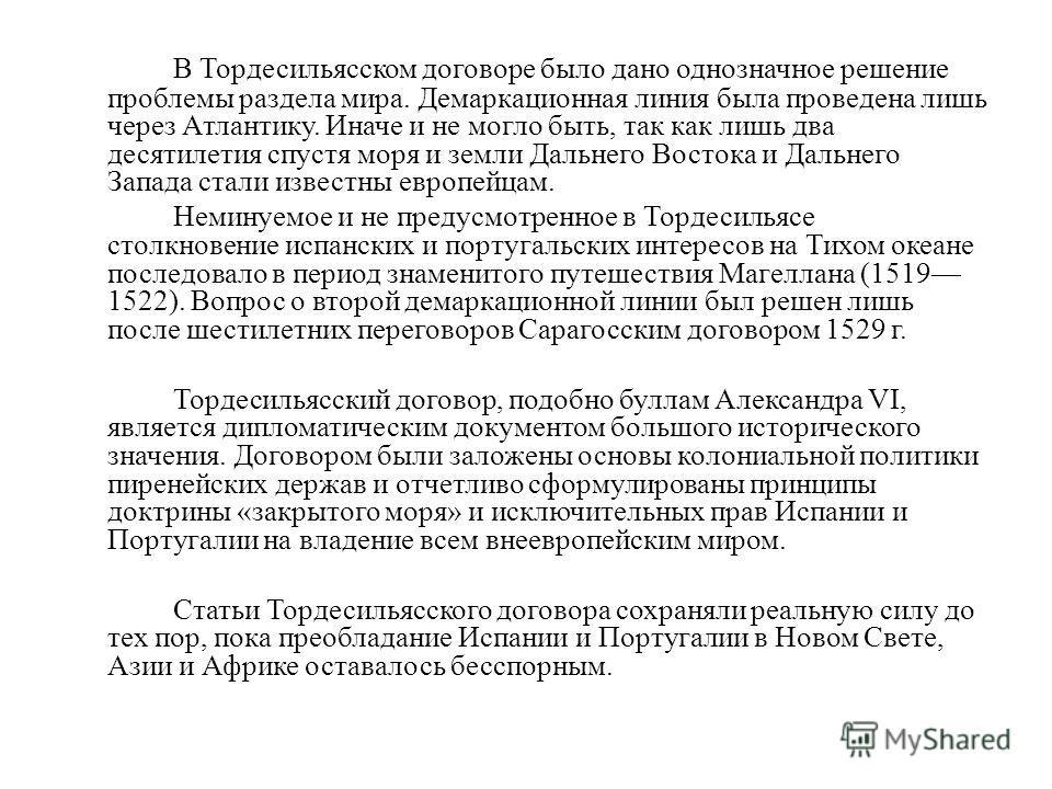 В Тордесильясском договоре было дано однозначное решение проблемы раздела мира. Демаркационная линия была проведена лишь через Атлантику. Иначе и не могло быть, так как лишь два десятилетия спустя моря и земли Дальнего Востока и Дальнего Запада стали
