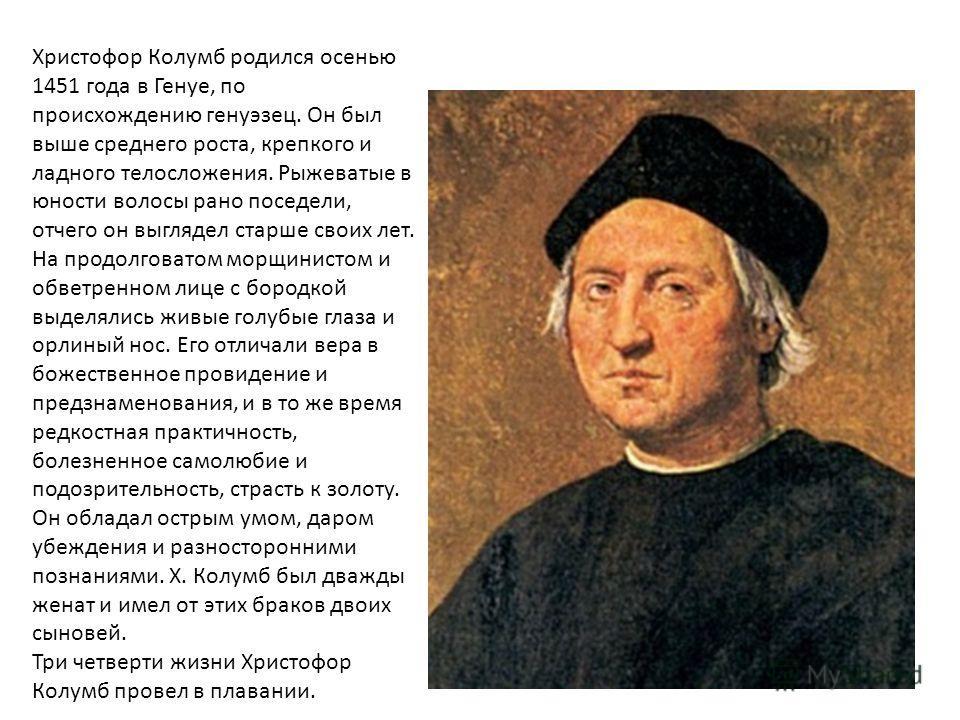 Христофор Колумб родился осенью 1451 года в Генуе, по происхождению генуэзец. Он был выше среднего роста, крепкого и ладного телосложения. Рыжеватые в юности волосы рано поседели, отчего он выглядел старше своих лет. На продолговатом морщинистом и об