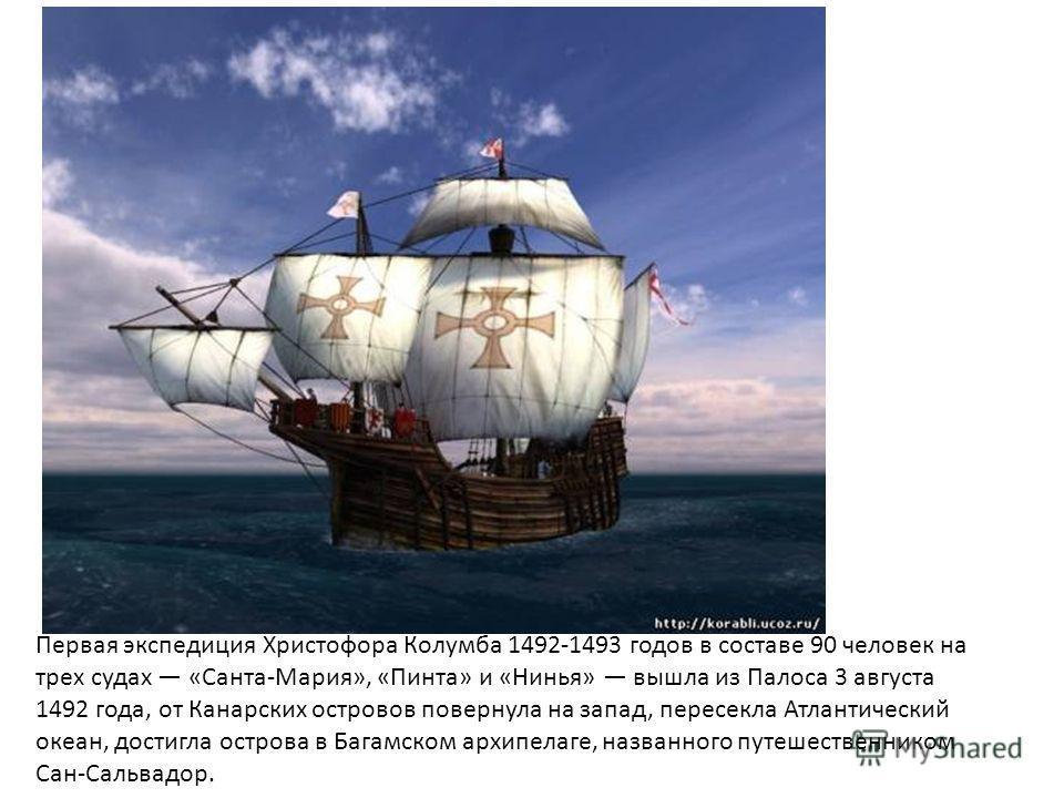 Первая экспедиция Христофора Колумба 1492-1493 годов в составе 90 человек на трех судах «Санта-Мария», «Пинта» и «Нинья» вышла из Палоса 3 августа 1492 года, от Канарских островов повернула на запад, пересекла Атлантический океан, достигла острова в